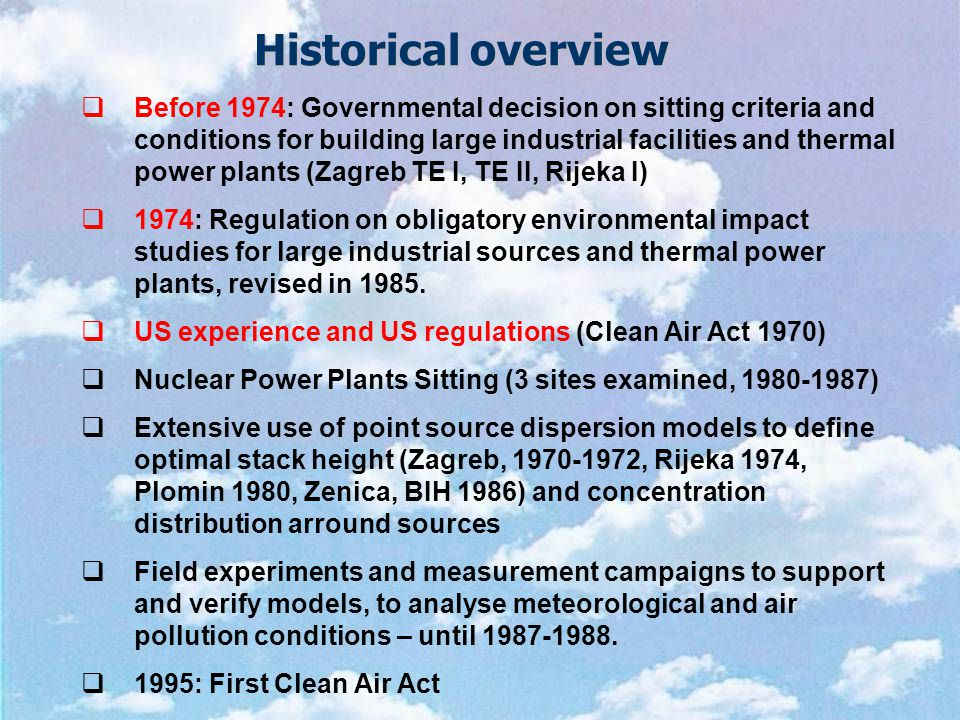 Historical overview  Before 1974: Governmental decision on sitting criteria and conditions for building large industrial facilities and thermal power plants (Zagreb TE I, TE II, Rijeka I)  1974: Regulation on obligatory environmental impact studies for large industrial sources and thermal power plants, revised in 1985.