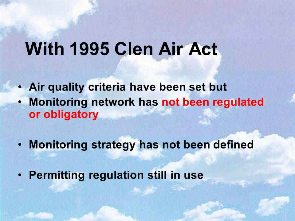 With 1995 Clen Air Act Air quality criteria have been set but Monitoring network has not been regulated or obligatory Monitoring strategy has not been defined Permitting regulation still in use
