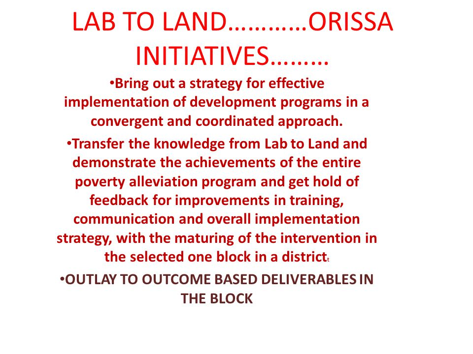 LAB TO LAND…………ORISSA INITIATIVES……… Bring out a strategy for effective implementation of development programs in a convergent and coordinated approach.