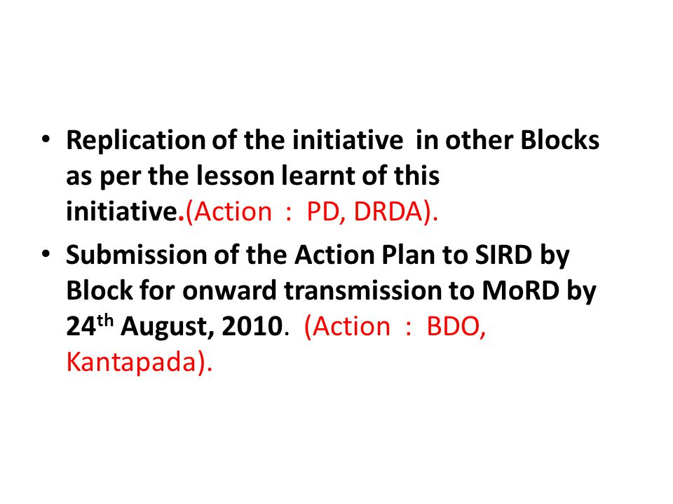 Replication of the initiative in other Blocks as per the lesson learnt of this initiative.(Action : PD, DRDA).