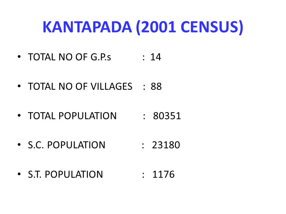 KANTAPADA (2001 CENSUS) TOTAL NO OF G.P.s : 14 TOTAL NO OF VILLAGES : 88 TOTAL POPULATION : 80351 S.C. POPULATION : 23180 S.T. POPULATION : 1176