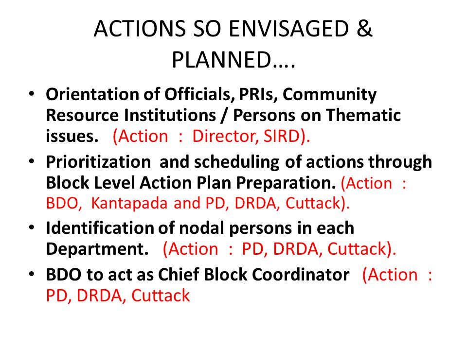 ACTIONS SO ENVISAGED & PLANNED…. Orientation of Officials, PRIs, Community Resource Institutions / Persons on Thematic issues. (Action : Director, SIR