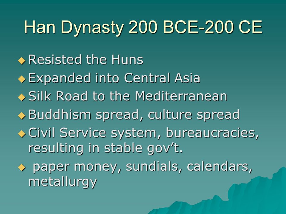 Han Dynasty 200 BCE-200 CE  Resisted the Huns  Expanded into Central Asia  Silk Road to the Mediterranean  Buddhism spread, culture spread  Civil Service system, bureaucracies, resulting in stable gov't.