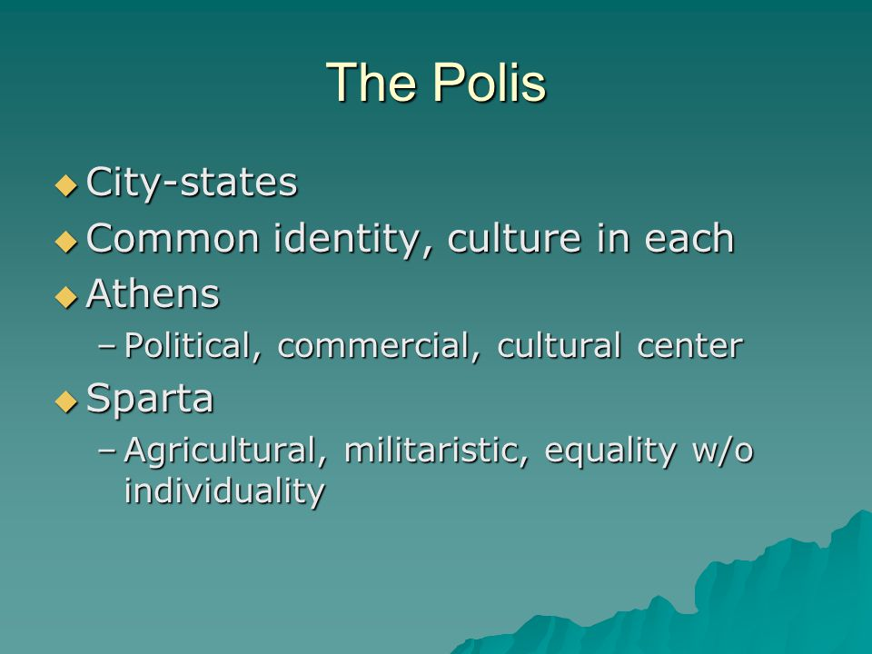 The Polis  City-states  Common identity, culture in each  Athens –Political, commercial, cultural center  Sparta –Agricultural, militaristic, equality w/o individuality