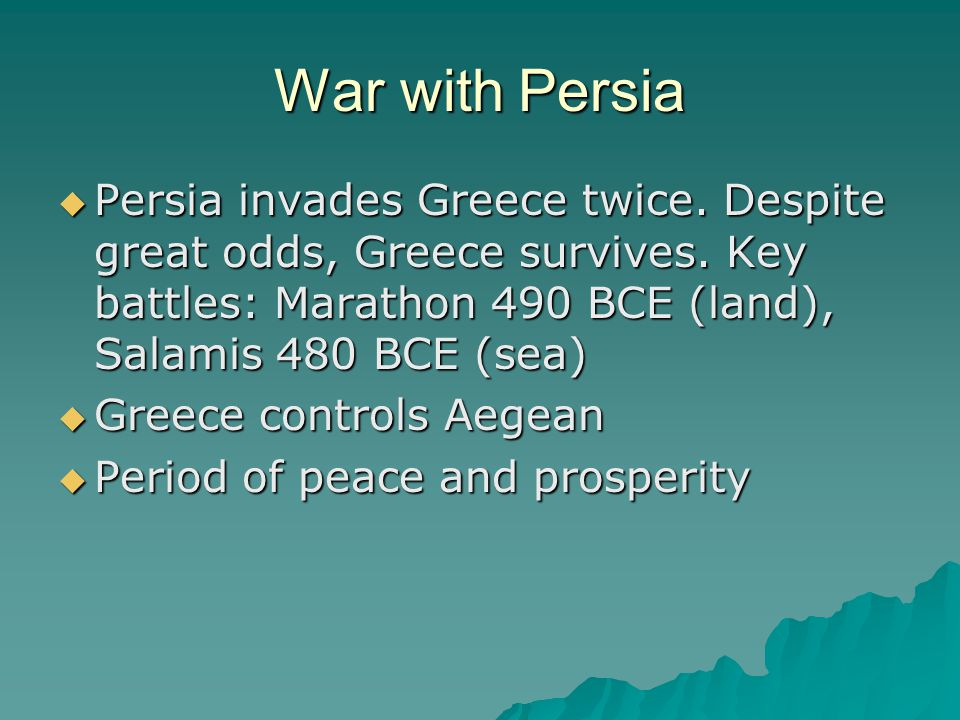 War with Persia  Persia invades Greece twice. Despite great odds, Greece survives.