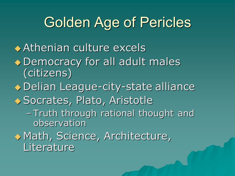 Golden Age of Pericles  Athenian culture excels  Democracy for all adult males (citizens)  Delian League-city-state alliance  Socrates, Plato, Aristotle –Truth through rational thought and observation  Math, Science, Architecture, Literature