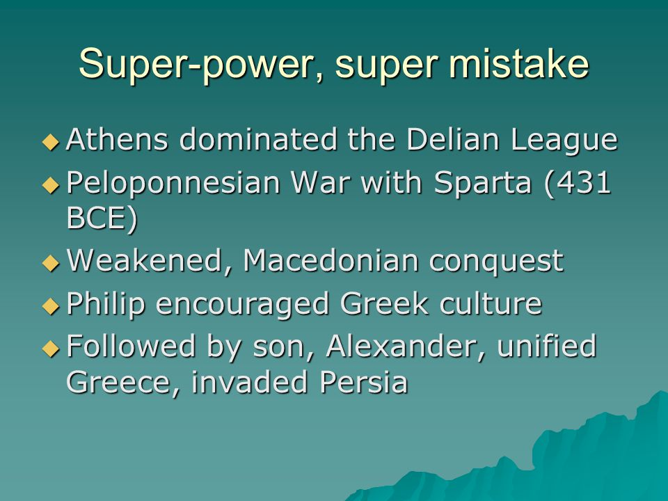 Super-power, super mistake  Athens dominated the Delian League  Peloponnesian War with Sparta (431 BCE)  Weakened, Macedonian conquest  Philip encouraged Greek culture  Followed by son, Alexander, unified Greece, invaded Persia