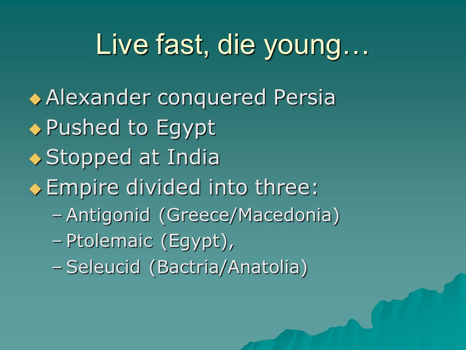Live fast, die young…  Alexander conquered Persia  Pushed to Egypt  Stopped at India  Empire divided into three: –Antigonid (Greece/Macedonia) –Ptolemaic (Egypt), –Seleucid (Bactria/Anatolia)