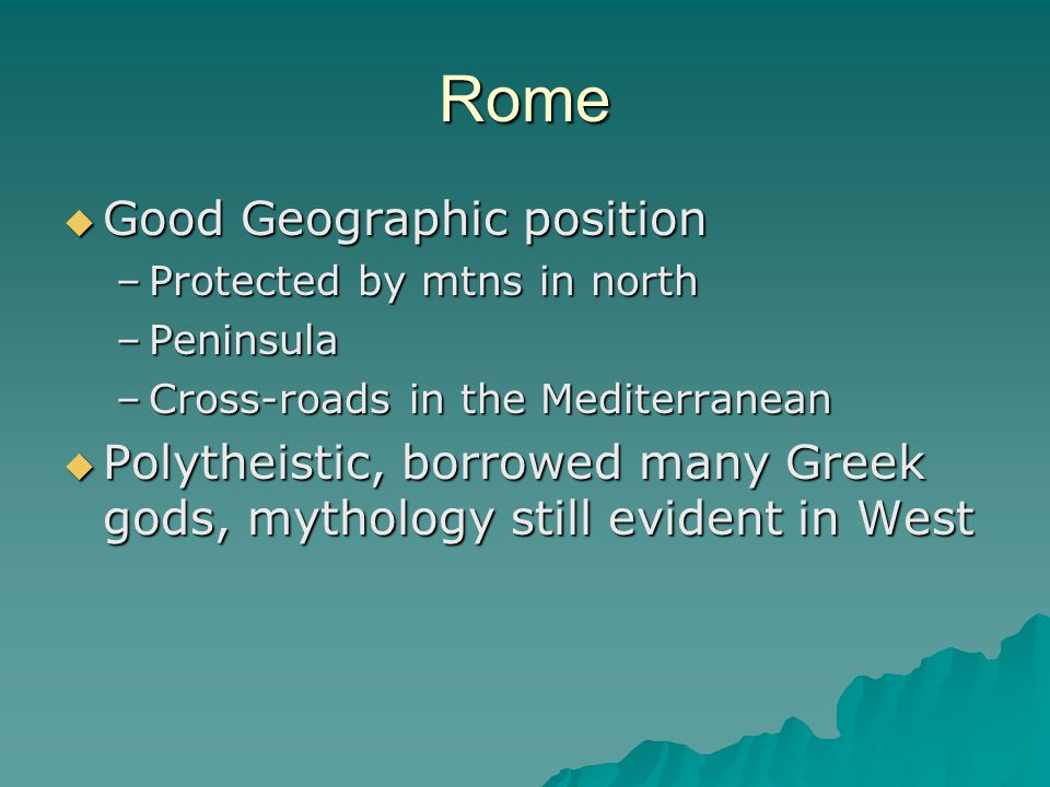 Rome  Good Geographic position –Protected by mtns in north –Peninsula –Cross-roads in the Mediterranean  Polytheistic, borrowed many Greek gods, mythology still evident in West