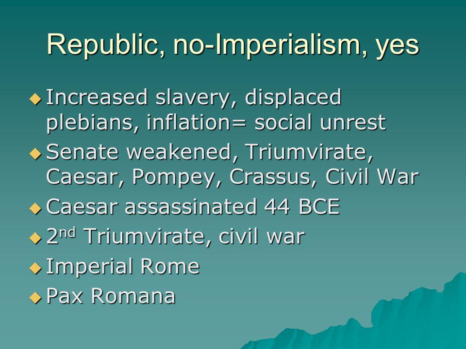 Republic, no-Imperialism, yes  Increased slavery, displaced plebians, inflation= social unrest  Senate weakened, Triumvirate, Caesar, Pompey, Crassus, Civil War  Caesar assassinated 44 BCE  2 nd Triumvirate, civil war  Imperial Rome  Pax Romana