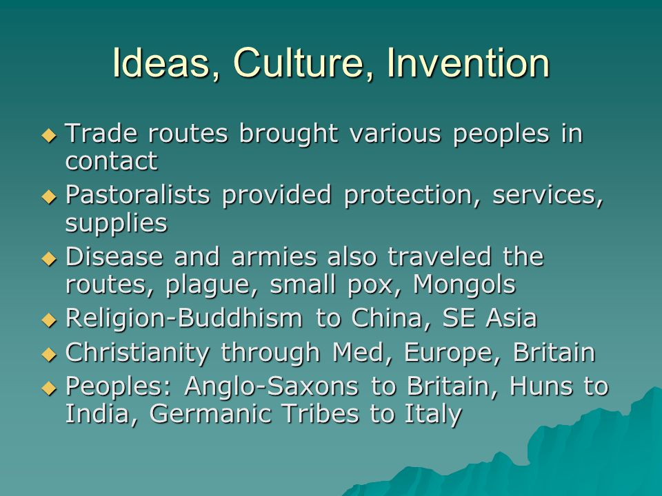 Ideas, Culture, Invention  Trade routes brought various peoples in contact  Pastoralists provided protection, services, supplies  Disease and armies also traveled the routes, plague, small pox, Mongols  Religion-Buddhism to China, SE Asia  Christianity through Med, Europe, Britain  Peoples: Anglo-Saxons to Britain, Huns to India, Germanic Tribes to Italy