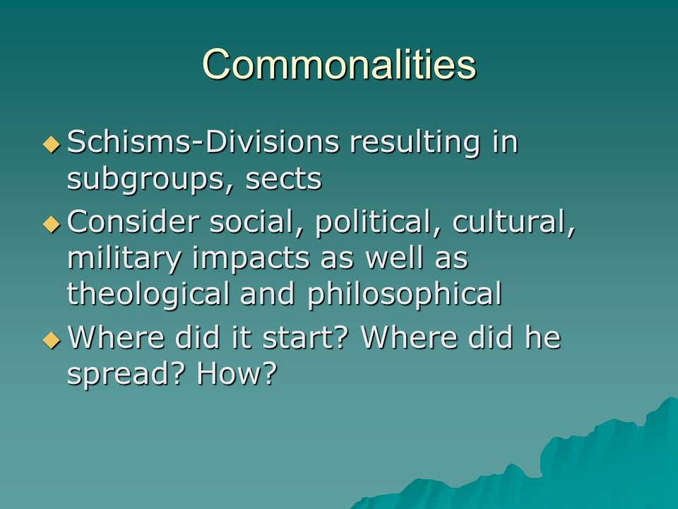 Commonalities  Schisms-Divisions resulting in subgroups, sects  Consider social, political, cultural, military impacts as well as theological and philosophical  Where did it start.