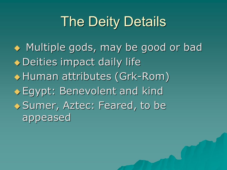 The Deity Details  Multiple gods, may be good or bad  Deities impact daily life  Human attributes (Grk-Rom)  Egypt: Benevolent and kind  Sumer, Aztec: Feared, to be appeased