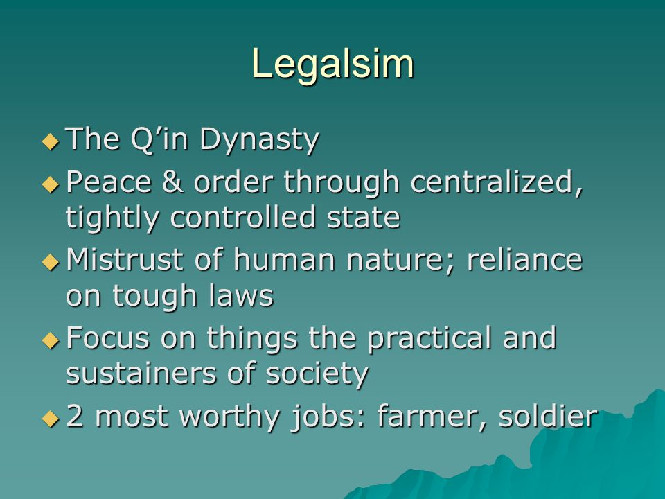 Legalsim  The Q'in Dynasty  Peace & order through centralized, tightly controlled state  Mistrust of human nature; reliance on tough laws  Focus on things the practical and sustainers of society  2 most worthy jobs: farmer, soldier