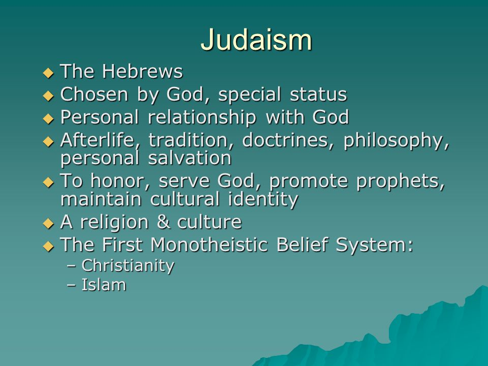 Judaism  The Hebrews  Chosen by God, special status  Personal relationship with God  Afterlife, tradition, doctrines, philosophy, personal salvation  To honor, serve God, promote prophets, maintain cultural identity  A religion & culture  The First Monotheistic Belief System: –Christianity –Islam