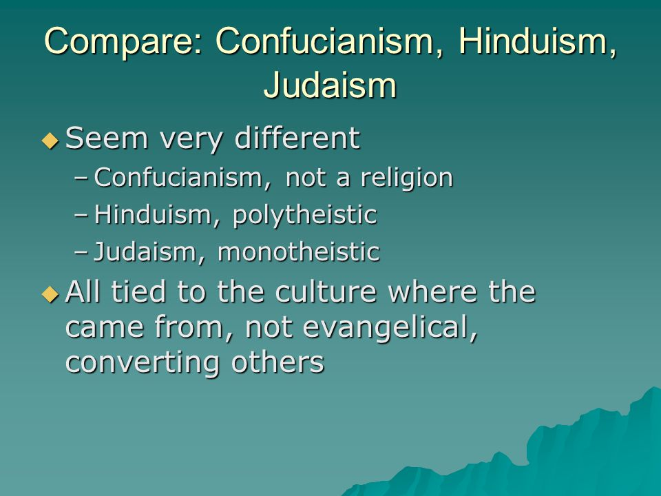 Compare: Confucianism, Hinduism, Judaism  Seem very different –Confucianism, not a religion –Hinduism, polytheistic –Judaism, monotheistic  All tied to the culture where the came from, not evangelical, converting others