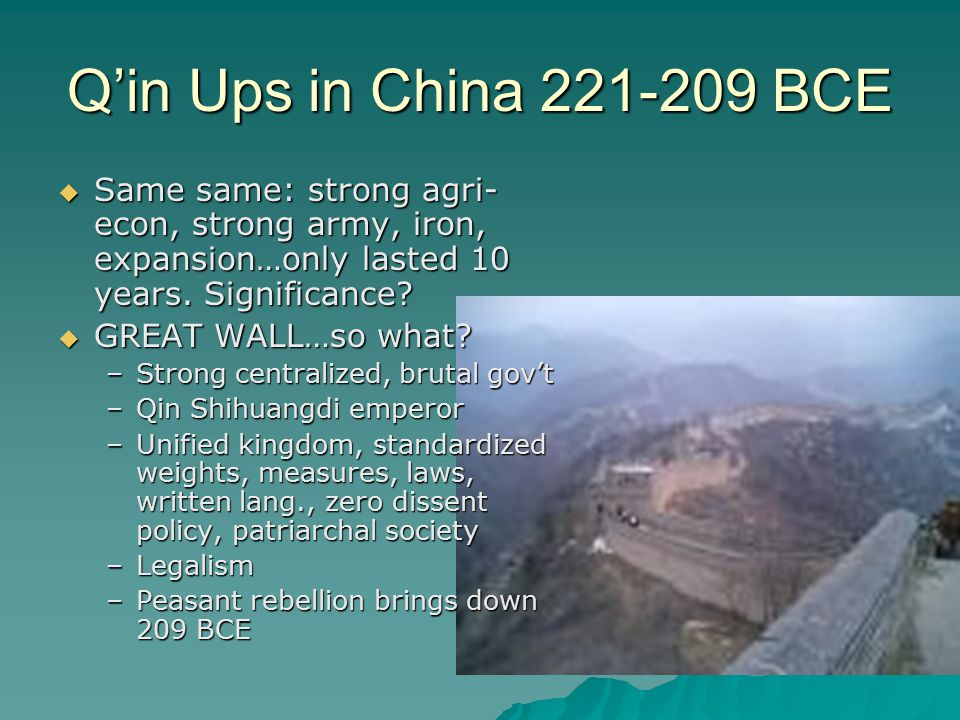 Q'in Ups in China 221-209 BCE  Same same: strong agri- econ, strong army, iron, expansion…only lasted 10 years.