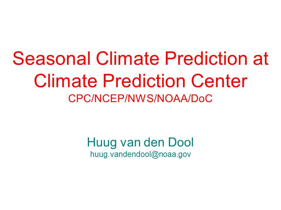 Seasonal Climate Prediction at Climate Prediction Center CPC/NCEP/NWS/NOAA/DoC Huug van den Dool huug.vandendool@noaa.gov
