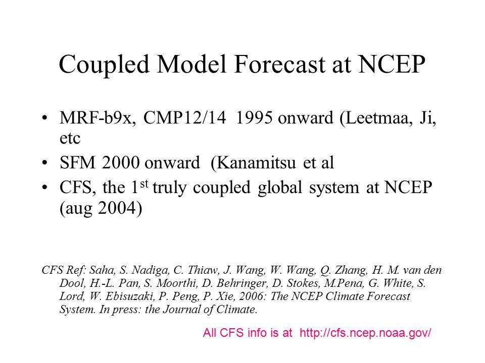 Coupled Model Forecast at NCEP MRF-b9x, CMP12/14 1995 onward (Leetmaa, Ji, etc SFM 2000 onward (Kanamitsu et al CFS, the 1 st truly coupled global system at NCEP (aug 2004) CFS Ref: Saha, S.