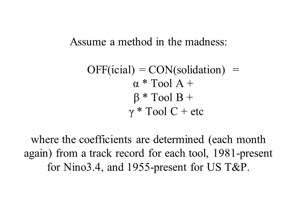 Assume a method in the madness: OFF(icial) = CON(solidation) = α * Tool A + β * Tool B + γ * Tool C + etc where the coefficients are determined (each month again) from a track record for each tool, 1981-present for Nino3.4, and 1955-present for US T&P.