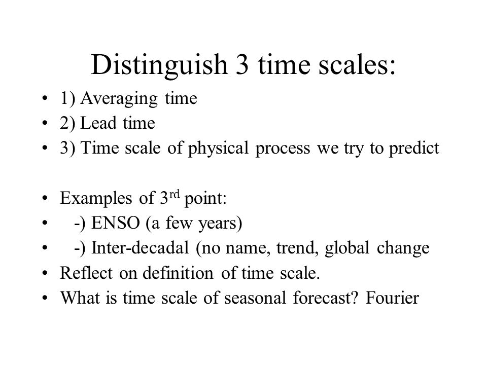 Distinguish 3 time scales: 1) Averaging time 2) Lead time 3) Time scale of physical process we try to predict Examples of 3 rd point: -) ENSO (a few years) -) Inter-decadal (no name, trend, global change Reflect on definition of time scale.