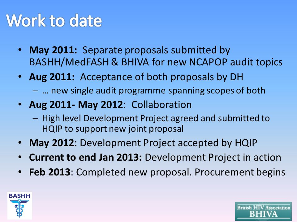 May 2011: Separate proposals submitted by BASHH/MedFASH & BHIVA for new NCAPOP audit topics Aug 2011: Acceptance of both proposals by DH – … new single audit programme spanning scopes of both Aug 2011- May 2012: Collaboration – High level Development Project agreed and submitted to HQIP to support new joint proposal May 2012: Development Project accepted by HQIP Current to end Jan 2013: Development Project in action Feb 2013: Completed new proposal.