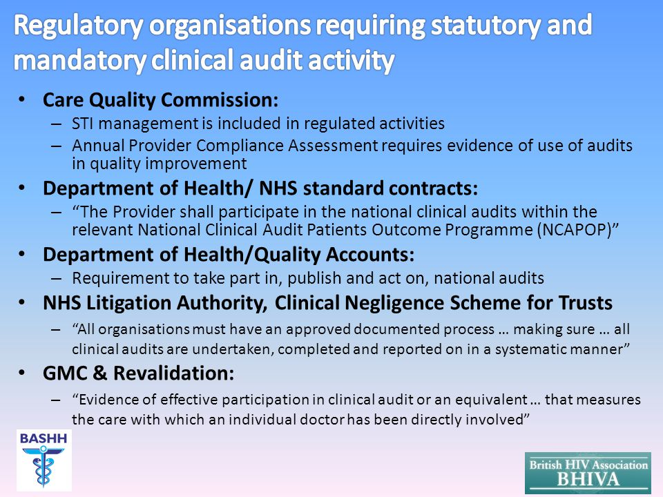 Care Quality Commission: – STI management is included in regulated activities – Annual Provider Compliance Assessment requires evidence of use of audits in quality improvement Department of Health/ NHS standard contracts: – The Provider shall participate in the national clinical audits within the relevant National Clinical Audit Patients Outcome Programme (NCAPOP) Department of Health/Quality Accounts: – Requirement to take part in, publish and act on, national audits NHS Litigation Authority, Clinical Negligence Scheme for Trusts – All organisations must have an approved documented process … making sure … all clinical audits are undertaken, completed and reported on in a systematic manner GMC & Revalidation: – Evidence of effective participation in clinical audit or an equivalent … that measures the care with which an individual doctor has been directly involved