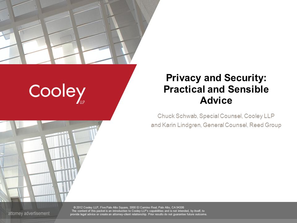 www.cooley.com Information Security Regulations  FTC Act  Fairness - Maintain Adequate and Appropriate Security Measures  Deceptiveness -- False or Misleading Statements; 100% Safe  Original California SB 1386  State Data Security Law -- 10+ States  Reasonable safeguards  Sensitive Data  Social Security Number  Drivers License Number  Financial Account Information  Credit Card Number 12
