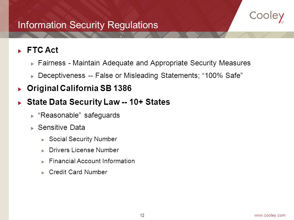 www.cooley.com Information Security Regulations  FTC Act  Fairness - Maintain Adequate and Appropriate Security Measures  Deceptiveness -- False or Misleading Statements; 100% Safe  Original California SB 1386  State Data Security Law -- 10+ States  Reasonable safeguards  Sensitive Data  Social Security Number  Drivers License Number  Financial Account Information  Credit Card Number 12