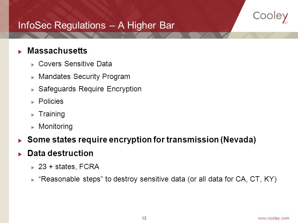 www.cooley.com InfoSec Regulations – A Higher Bar  Massachusetts  Covers Sensitive Data  Mandates Security Program  Safeguards Require Encryption  Policies  Training  Monitoring  Some states require encryption for transmission (Nevada)  Data destruction  23 + states, FCRA  Reasonable steps to destroy sensitive data (or all data for CA, CT, KY) 13