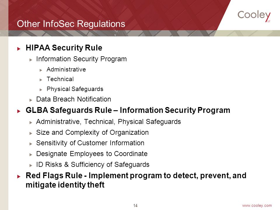 www.cooley.com Other InfoSec Regulations  HIPAA Security Rule  Information Security Program  Administrative  Technical  Physical Safeguards  Data Breach Notification  GLBA Safeguards Rule – Information Security Program  Administrative, Technical, Physical Safeguards  Size and Complexity of Organization  Sensitivity of Customer Information  Designate Employees to Coordinate  ID Risks & Sufficiency of Safeguards  Red Flags Rule - Implement program to detect, prevent, and mitigate identity theft 14