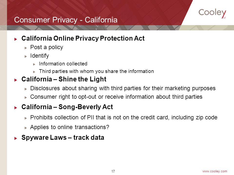 www.cooley.com Consumer Privacy - California  California Online Privacy Protection Act  Post a policy  Identify  Information collected  Third parties with whom you share the information  California – Shine the Light  Disclosures about sharing with third parties for their marketing purposes  Consumer right to opt-out or receive information about third parties  California – Song-Beverly Act  Prohibits collection of PII that is not on the credit card, including zip code  Applies to online transactions.
