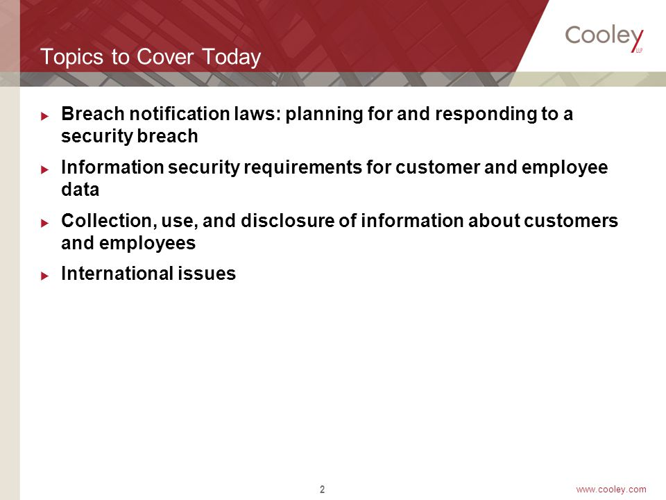 www.cooley.com Breach Notification Laws  Progenitor - California's SB 1386  Identity Theft is the driver  No Federal Data Breach Law although several bills are still before Congress:  Personal Data Privacy and Security Act of 2011 (S.