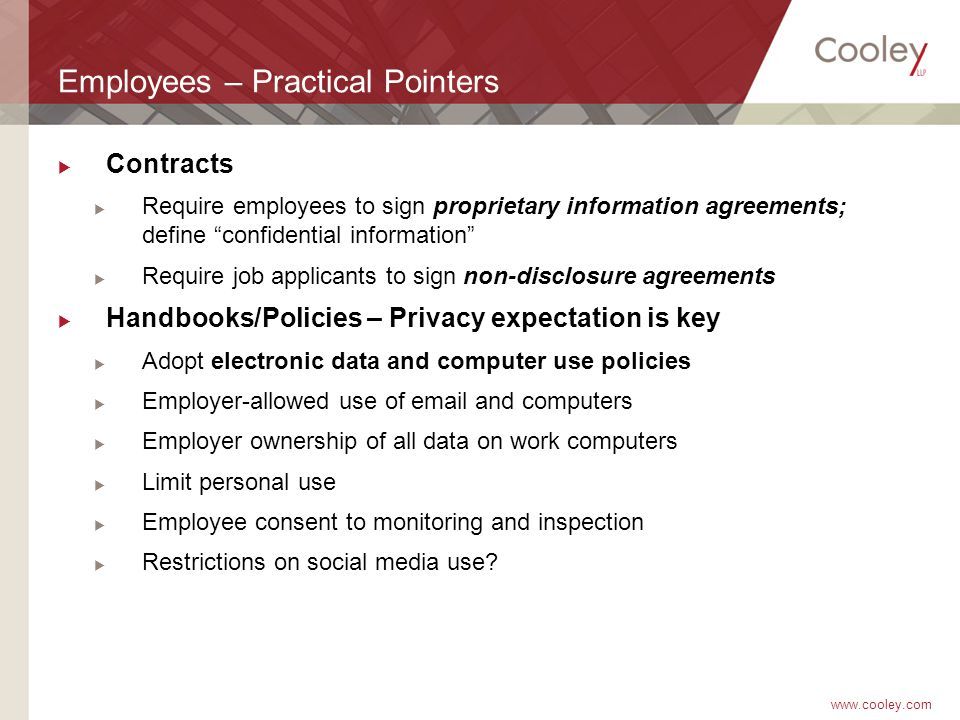 www.cooley.com Employees – Practical Pointers  Contracts  Require employees to sign proprietary information agreements; define confidential information  Require job applicants to sign non-disclosure agreements  Handbooks/Policies – Privacy expectation is key  Adopt electronic data and computer use policies  Employer-allowed use of email and computers  Employer ownership of all data on work computers  Limit personal use  Employee consent to monitoring and inspection  Restrictions on social media use?