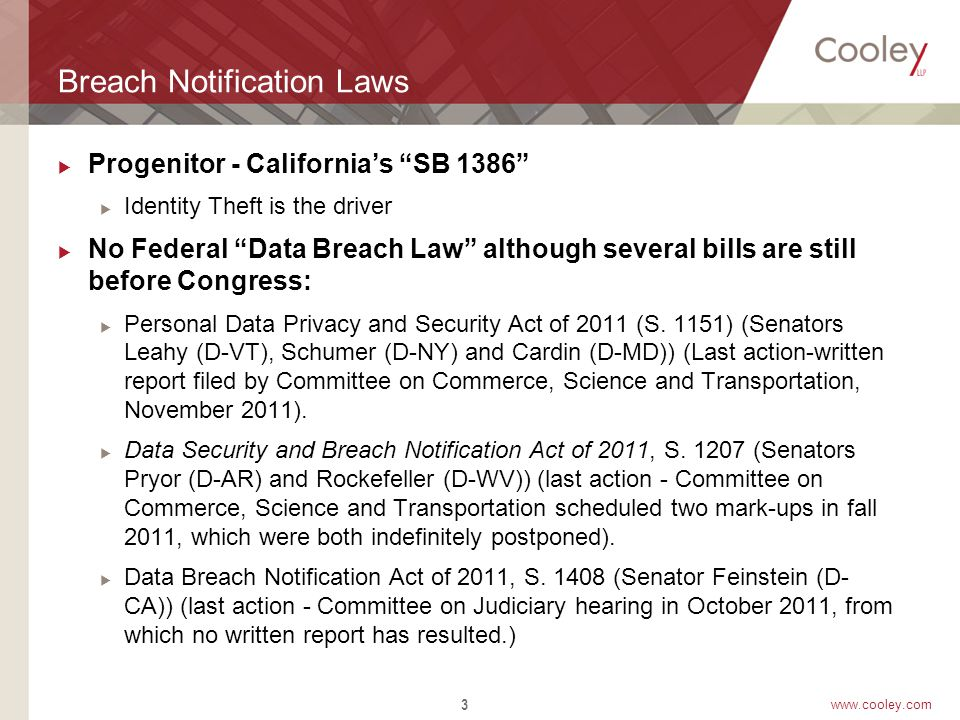 www.cooley.com Breach Notification Laws  Progenitor - California's SB 1386  Identity Theft is the driver  No Federal Data Breach Law although several bills are still before Congress:  Personal Data Privacy and Security Act of 2011 (S.