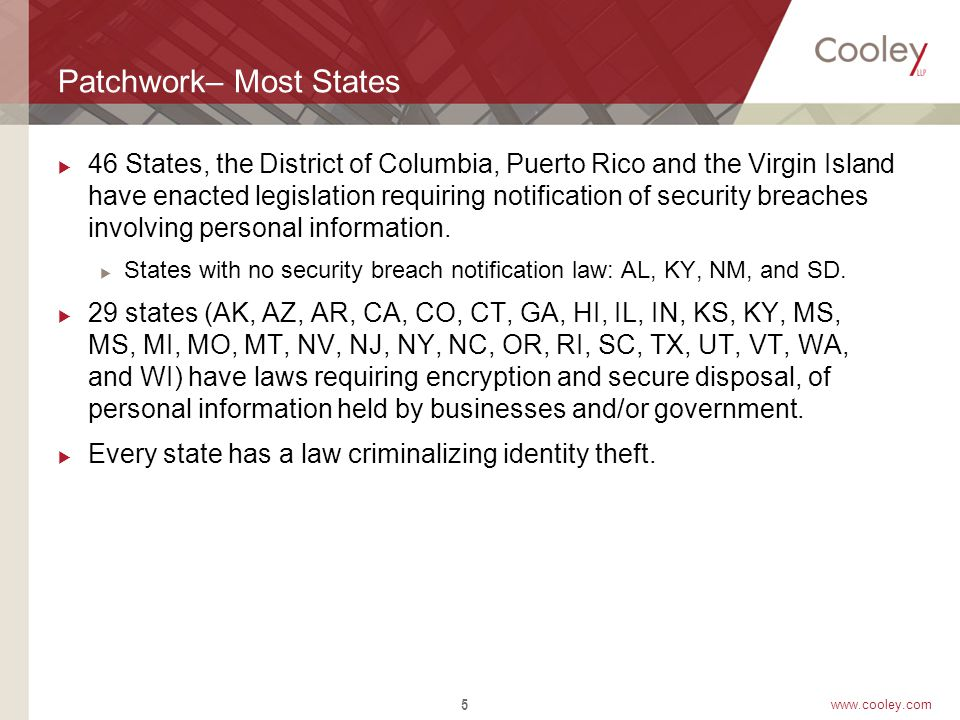 www.cooley.com Patchwork– Most States  46 States, the District of Columbia, Puerto Rico and the Virgin Island have enacted legislation requiring notification of security breaches involving personal information.