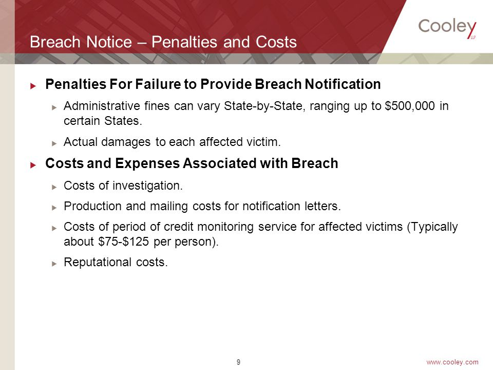 www.cooley.com Other Breach Notification Laws  FTC's Red Flag Rule – applies to financial institutions and creditors to have an identity theft prevention program; notification is an option  HIPAA – affects covered entities and business associates, requiring employers, for example, to:  Notify major media outlets and HHS if a breach involves 500 or more plan participants  Notify affected individuals within 60 days of becoming aware of the breach  GLBA – applies to financial institutions 10
