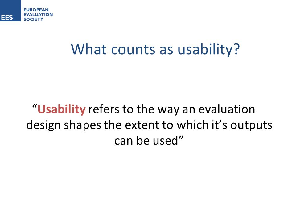 Usability refers to the way an evaluation design shapes the extent to which it's outputs can be used What counts as usability