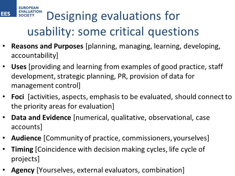 Reasons and Purposes [planning, managing, learning, developing, accountability] Uses [providing and learning from examples of good practice, staff development, strategic planning, PR, provision of data for management control] Foci [activities, aspects, emphasis to be evaluated, should connect to the priority areas for evaluation] Data and Evidence [numerical, qualitative, observational, case accounts] Audience [Community of practice, commissioners, yourselves] Timing [Coincidence with decision making cycles, life cycle of projects] Agency [Yourselves, external evaluators, combination] Designing evaluations for usability: some critical questions
