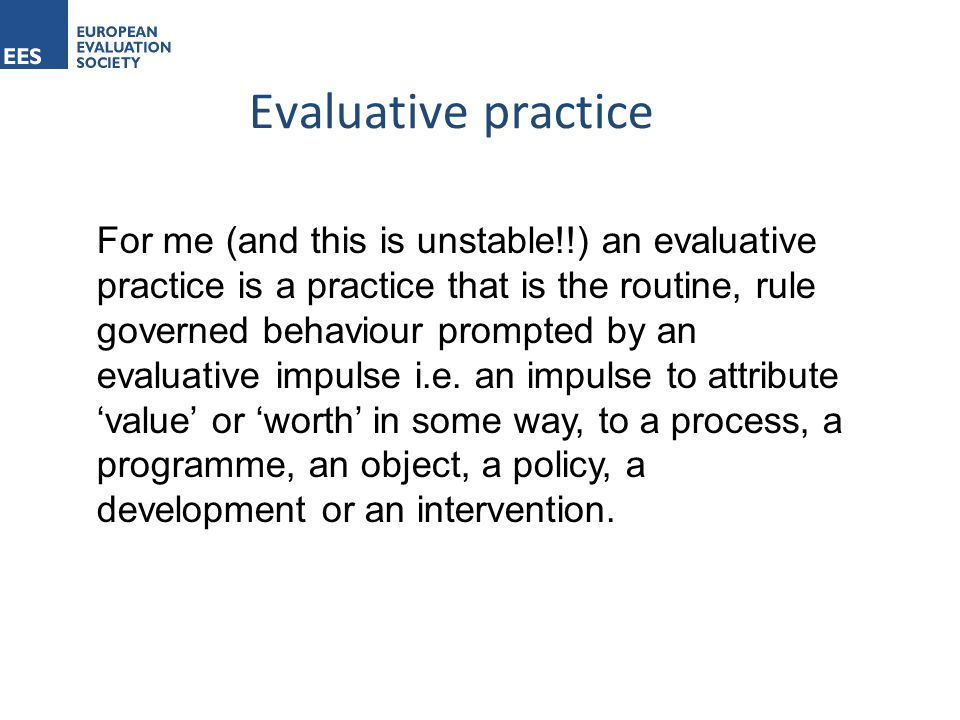Evaluative practice For me (and this is unstable!!) an evaluative practice is a practice that is the routine, rule governed behaviour prompted by an evaluative impulse i.e.