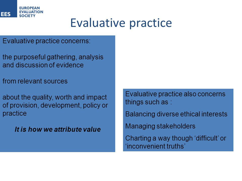 Evaluative practice Evaluative practice concerns: the purposeful gathering, analysis and discussion of evidence from relevant sources about the quality, worth and impact of provision, development, policy or practice It is how we attribute value Evaluative practice also concerns things such as : Balancing diverse ethical interests Managing stakeholders Charting a way though 'difficult' or 'inconvenient truths'