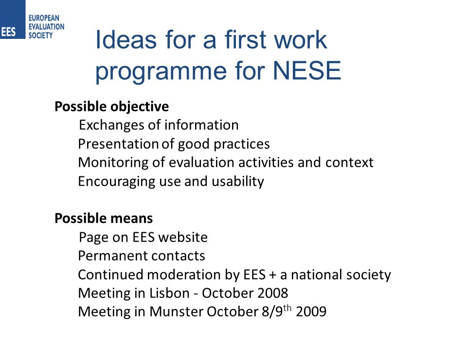 Ideas for a first work programme for NESE Possible objective Exchanges of information Presentation of good practices Monitoring of evaluation activities and context Encouraging use and usability Possible means Page on EES website Permanent contacts Continued moderation by EES + a national society Meeting in Lisbon - October 2008 Meeting in Munster October 8/9 th 2009
