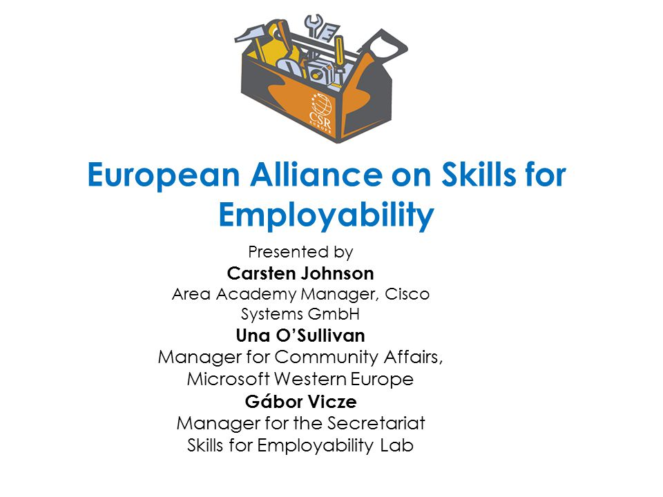 European Alliance on Skills for Employability Presented by Carsten Johnson Area Academy Manager, Cisco Systems GmbH Una O'Sullivan Manager for Community Affairs, Microsoft Western Europe Gábor Vicze Manager for the Secretariat Skills for Employability Lab