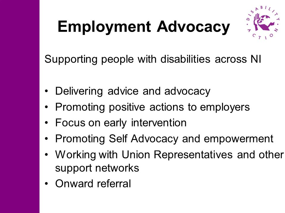 Employment Advocacy Supporting people with disabilities across NI Delivering advice and advocacy Promoting positive actions to employers Focus on earl