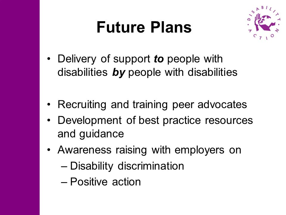 Future Plans Delivery of support to people with disabilities by people with disabilities Recruiting and training peer advocates Development of best pr