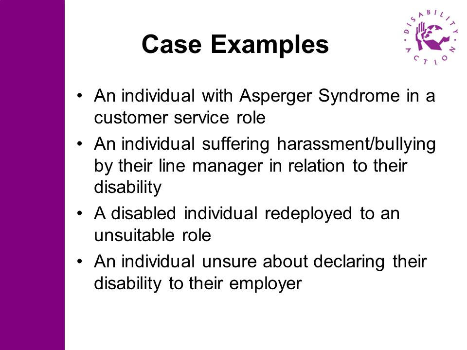 Case Examples An individual with Asperger Syndrome in a customer service role An individual suffering harassment/bullying by their line manager in rel