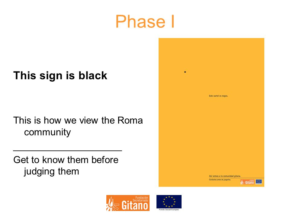 Phase I This sign is black This is how we view the Roma community ____________________ Get to know them before judging them