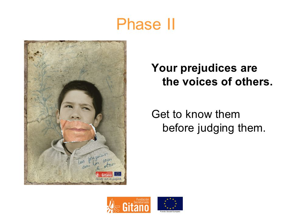 Phase II Your prejudices are the voices of others. Get to know them before judging them.