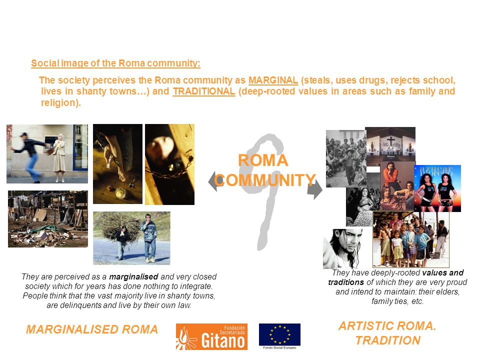 Social image of the Roma community: The society perceives the Roma community as MARGINAL (steals, uses drugs, rejects school, lives in shanty towns…) and TRADITIONAL (deep-rooted values in areas such as family and religion).
