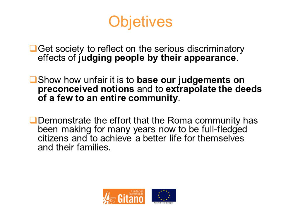 Objetives  Get society to reflect on the serious discriminatory effects of judging people by their appearance.